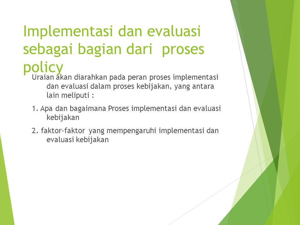 Implementasi dan evaluasi sebagai bagian dari proses policy Uraian akan diarahkan pada peran proses implementasi dan evaluasi dalam proses kebijakan,