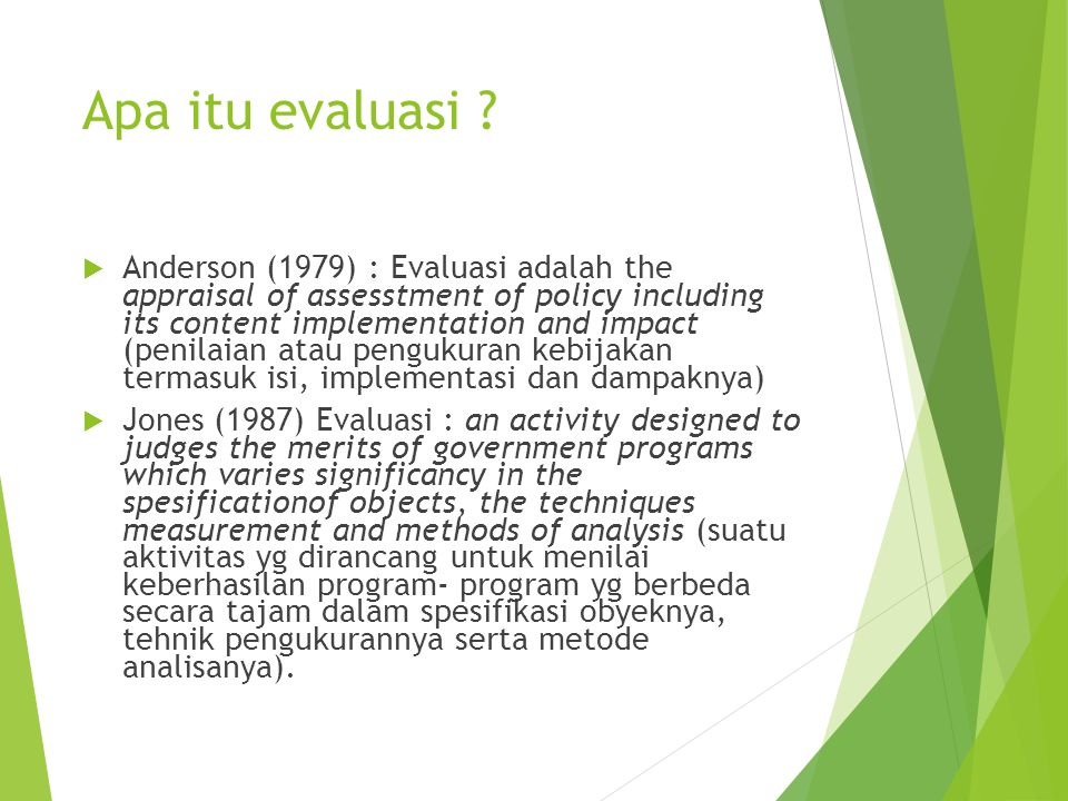 Apa itu evaluasi ?  Anderson (1979) : Evaluasi adalah the appraisal of assesstment of policy including its content implementation and impact (penilai