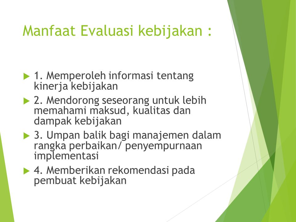 Manfaat Evaluasi kebijakan :  1. Memperoleh informasi tentang kinerja kebijakan  2. Mendorong seseorang untuk lebih memahami maksud, kualitas dan da