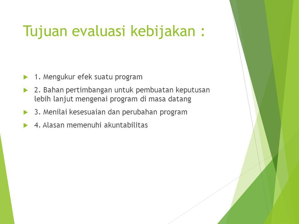 Tujuan evaluasi kebijakan :  1. Mengukur efek suatu program  2. Bahan pertimbangan untuk pembuatan keputusan lebih lanjut mengenai program di masa d