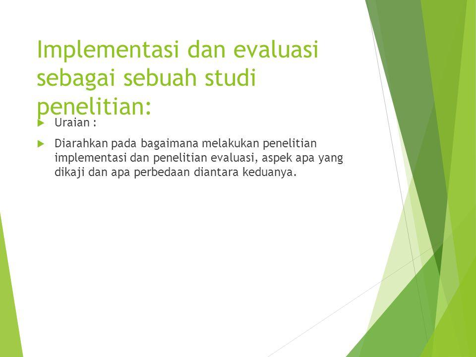 Implementasi dan evaluasi sebagai sebuah studi penelitian:  Uraian :  Diarahkan pada bagaimana melakukan penelitian implementasi dan penelitian eval