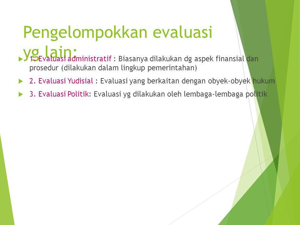 Pengelompokkan evaluasi yg lain:  1. Evaluasi administratif : Biasanya dilakukan dg aspek finansial dan prosedur (dilakukan dalam lingkup pemerintaha