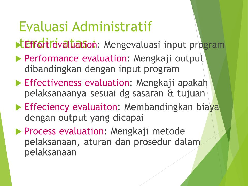 Evaluasi Administratif terdiri atas :  Effort evaluation: Mengevaluasi input program  Performance evaluation: Mengkaji output dibandingkan dengan in