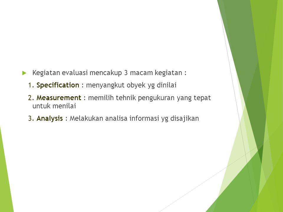  Kegiatan evaluasi mencakup 3 macam kegiatan : 1. Specification : menyangkut obyek yg dinilai 2. Measurement : memilih tehnik pengukuran yang tepat u