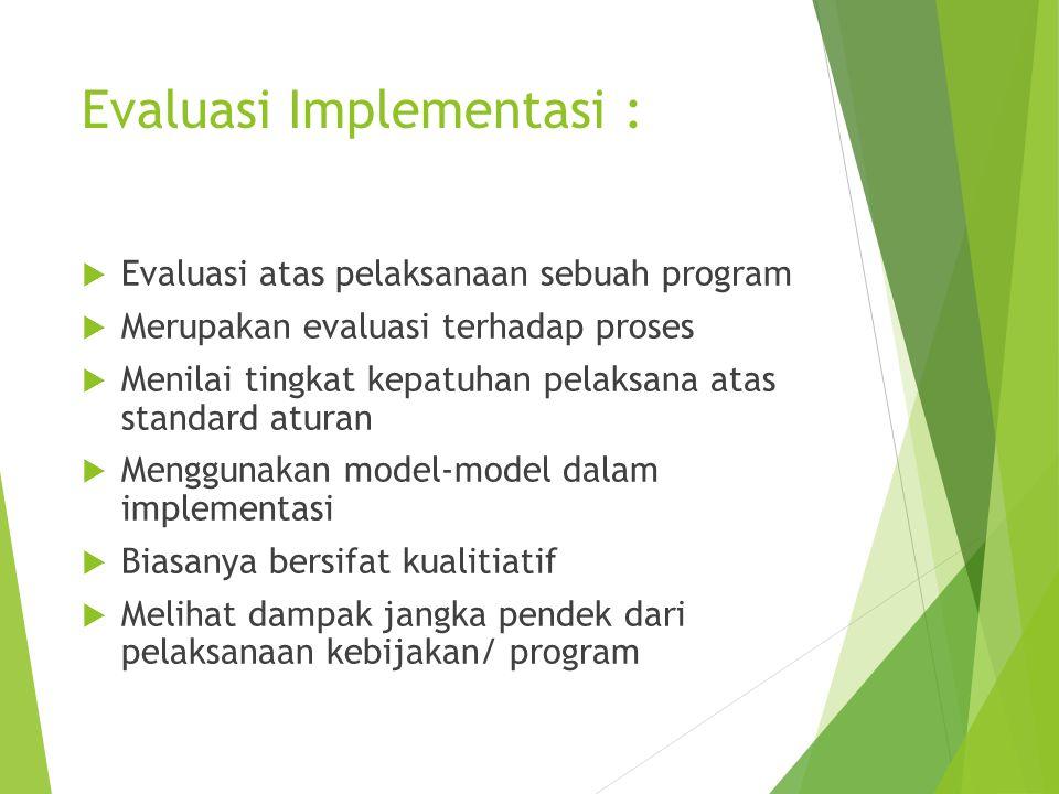 Evaluasi Implementasi :  Evaluasi atas pelaksanaan sebuah program  Merupakan evaluasi terhadap proses  Menilai tingkat kepatuhan pelaksana atas sta