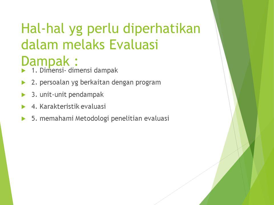 Hal-hal yg perlu diperhatikan dalam melaks Evaluasi Dampak :  1. Dimensi- dimensi dampak  2. persoalan yg berkaitan dengan program  3. unit-unit pe