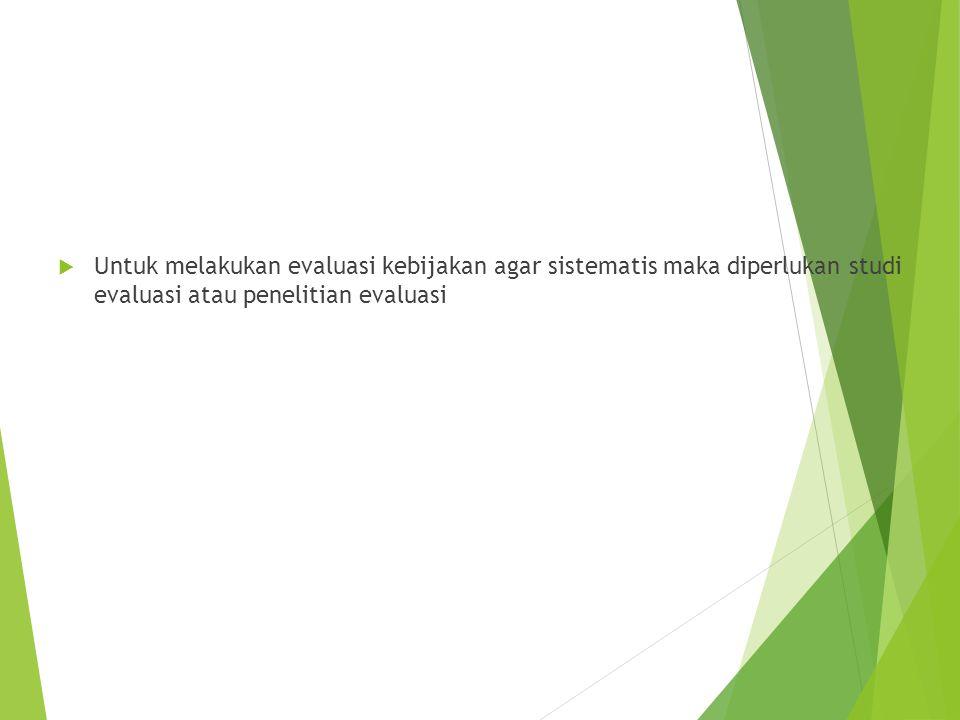  Untuk melakukan evaluasi kebijakan agar sistematis maka diperlukan studi evaluasi atau penelitian evaluasi