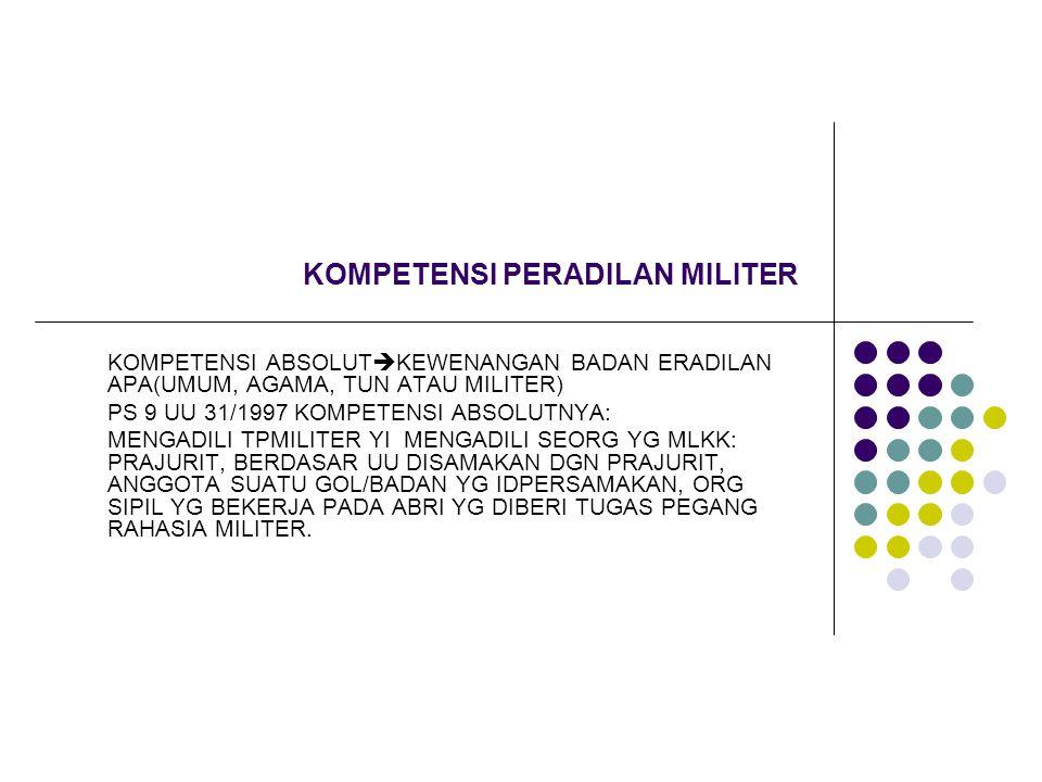 KOMPETENSI PERADILAN MILITER KOMPETENSI ABSOLUT  KEWENANGAN BADAN ERADILAN APA(UMUM, AGAMA, TUN ATAU MILITER) PS 9 UU 31/1997 KOMPETENSI ABSOLUTNYA: