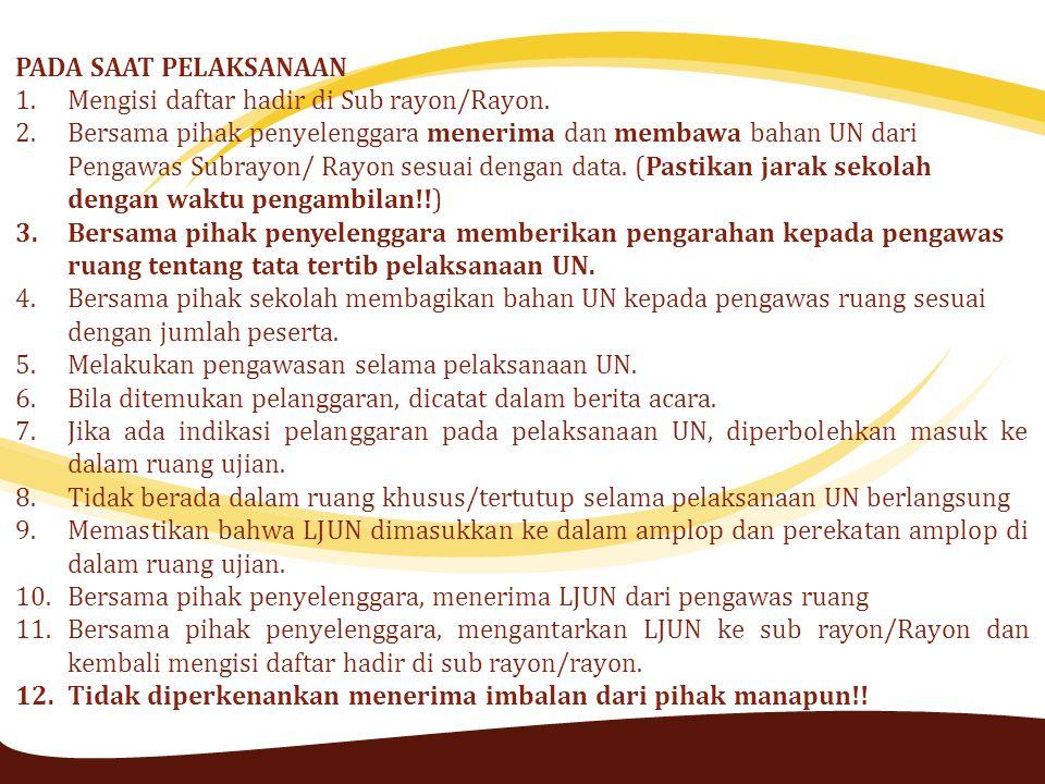 PADA SAAT PELAKSANAAN 1.Mengisi daftar hadir di Sub rayon/Rayon. 2.Bersama pihak penyelenggara menerima dan membawa bahan UN dari Pengawas Subrayon/ R
