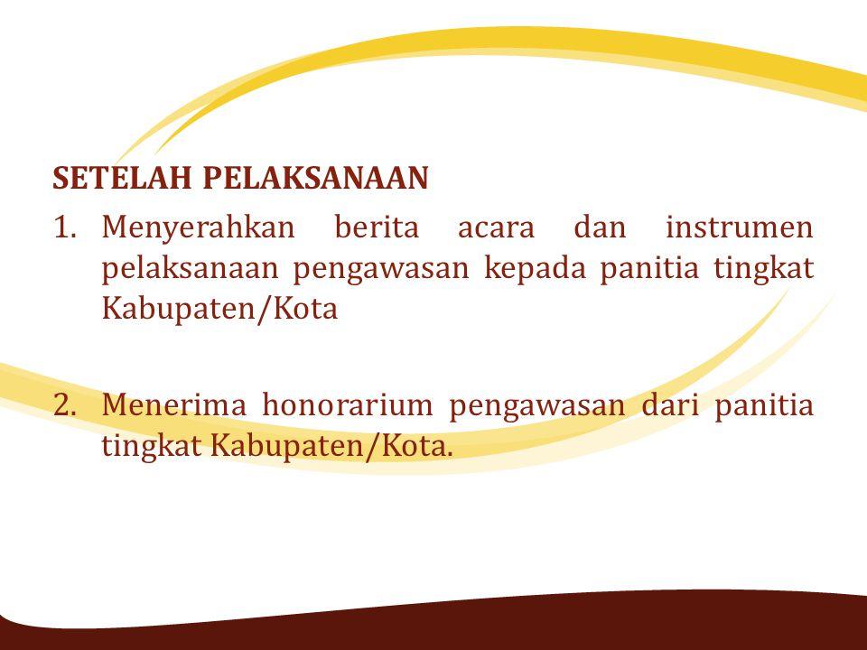 SETELAH PELAKSANAAN 1.Menyerahkan berita acara dan instrumen pelaksanaan pengawasan kepada panitia tingkat Kabupaten/Kota 2.Menerima honorarium pengaw