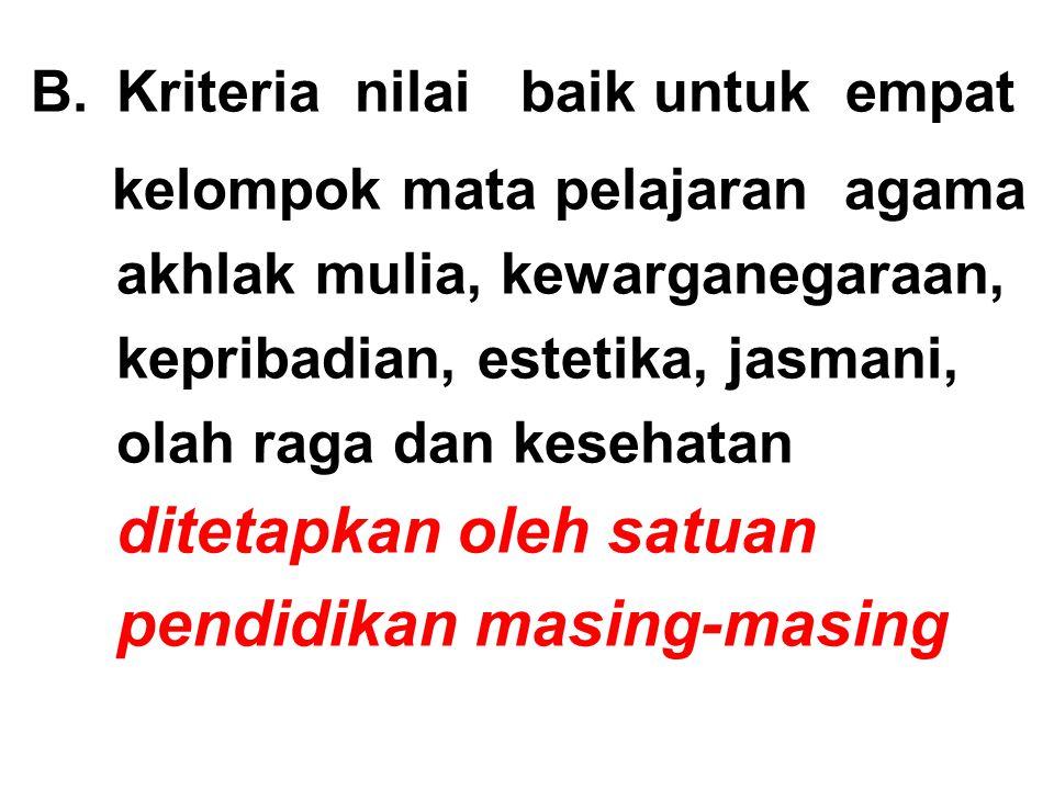B.Kriteria nilai baik untuk empat kelompok mata pelajaran agama akhlak mulia, kewarganegaraan, kepribadian, estetika, jasmani, olah raga dan kesehatan ditetapkan oleh satuan pendidikan masing-masing