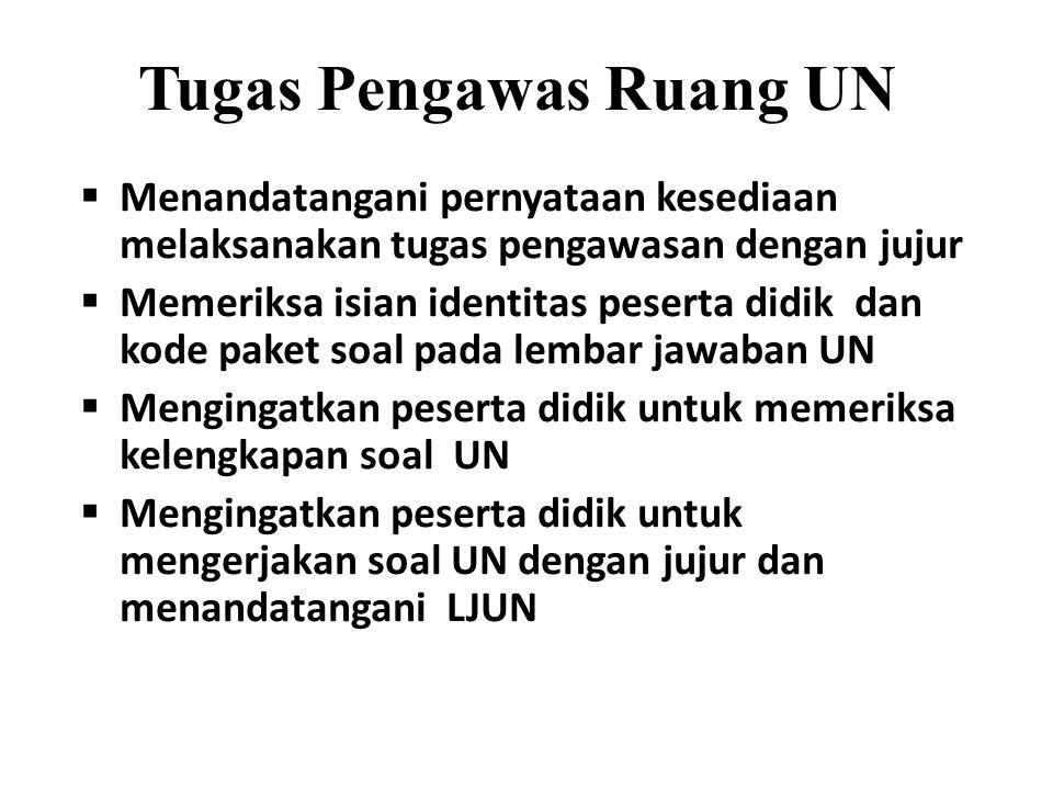 Tugas Pengawas Ruang UN  Menandatangani pernyataan kesediaan melaksanakan tugas pengawasan dengan jujur  Memeriksa isian identitas peserta didik dan kode paket soal pada lembar jawaban UN  Mengingatkan peserta didik untuk memeriksa kelengkapan soal UN  Mengingatkan peserta didik untuk mengerjakan soal UN dengan jujur dan menandatangani LJUN