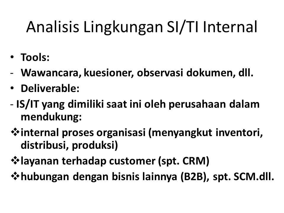 Analisis Lingkungan SI/TI Internal Tools: -Wawancara, kuesioner, observasi dokumen, dll. Deliverable: - IS/IT yang dimiliki saat ini oleh perusahaan d