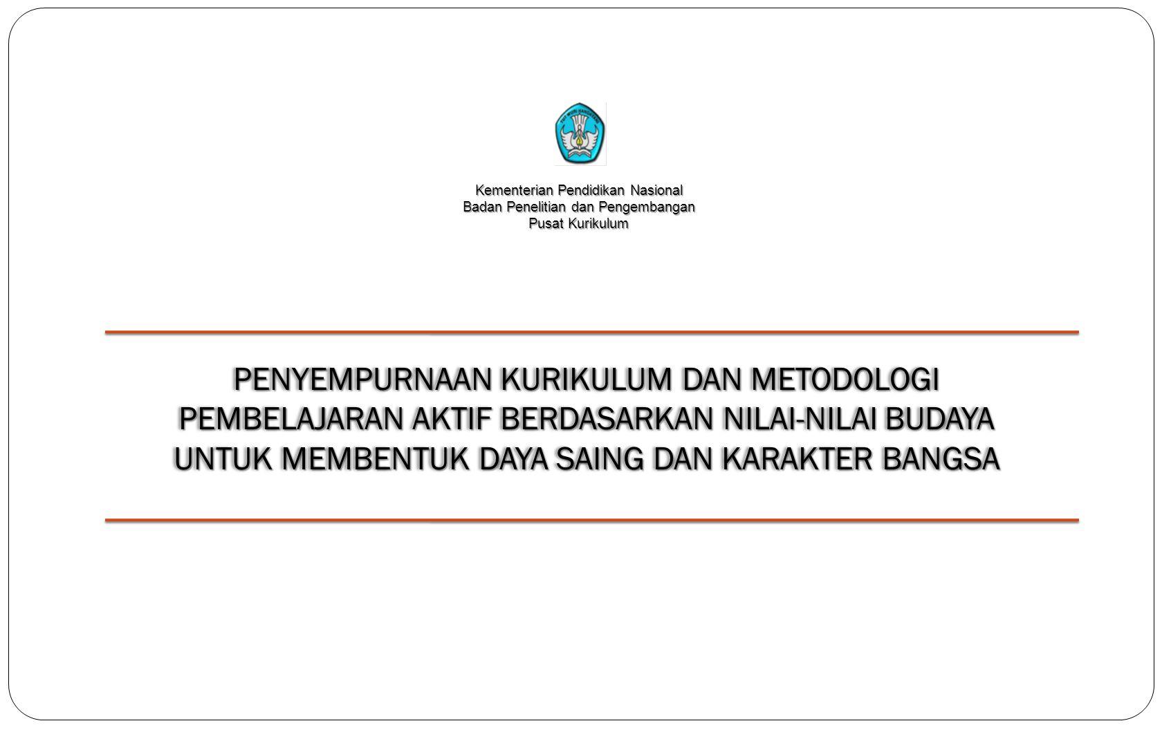 Kementerian Pendidikan Nasional Badan Penelitian dan Pengembangan Pusat Kurikulum PENYEMPURNAAN KURIKULUM DAN METODOLOGI PEMBELAJARAN AKTIF BERDASARKA