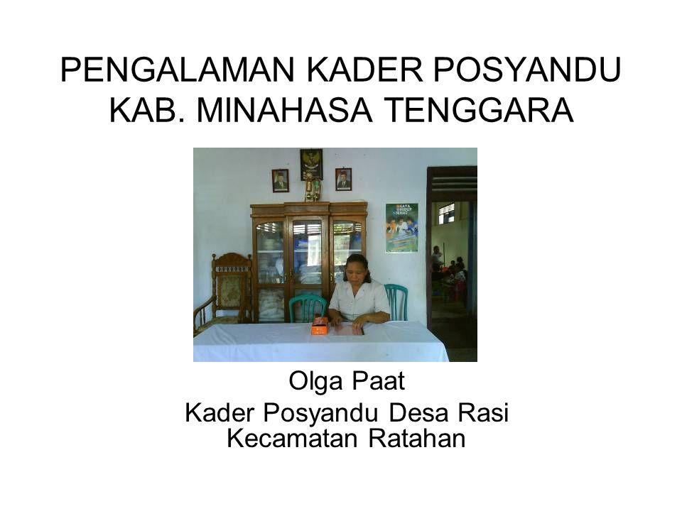PENGALAMAN KADER POSYANDU KAB. MINAHASA TENGGARA Oleh : Olga Paat Kader Posyandu Desa Rasi Kecamatan Ratahan