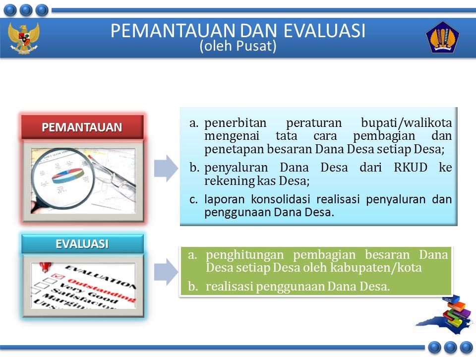 PEMANTAUAN DAN EVALUASI (oleh Pusat) a.penerbitan peraturan bupati/walikota mengenai tata cara pembagian dan penetapan besaran Dana Desa setiap Desa;