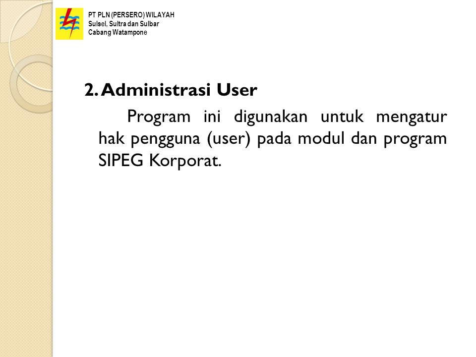 2. Administrasi User Program ini digunakan untuk mengatur hak pengguna (user) pada modul dan program SIPEG Korporat. PT PLN (PERSERO) WILAYAH Sulsel,