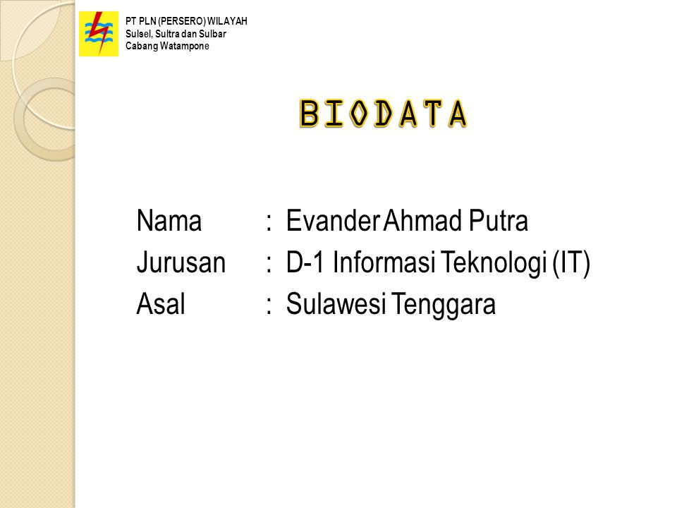 Nama: Evander Ahmad Putra Jurusan: D-1 Informasi Teknologi (IT) Asal: Sulawesi Tenggara PT PLN (PERSERO) WILAYAH Sulsel, Sultra dan Sulbar Cabang Wata