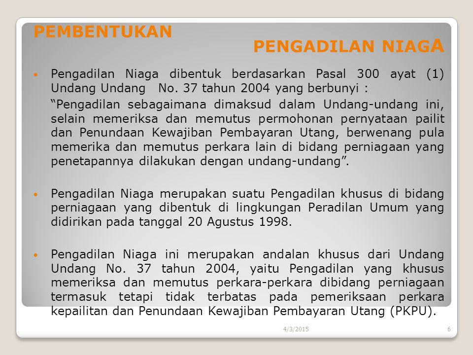 """PEMBENTUKAN PENGADILAN NIAG A Pengadilan Niaga dibentuk berdasarkan Pasal 300 ayat (1) Undang Undang No. 37 tahun 2004 yang berbunyi : """"Pengadilan seb"""