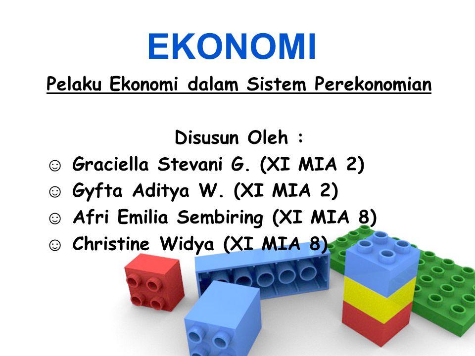 EKONOMI Pelaku Ekonomi dalam Sistem Perekonomian Disusun Oleh : ☺ Graciella Stevani G. (XI MIA 2) ☺ Gyfta Aditya W. (XI MIA 2) ☺ Afri Emilia Sembiring
