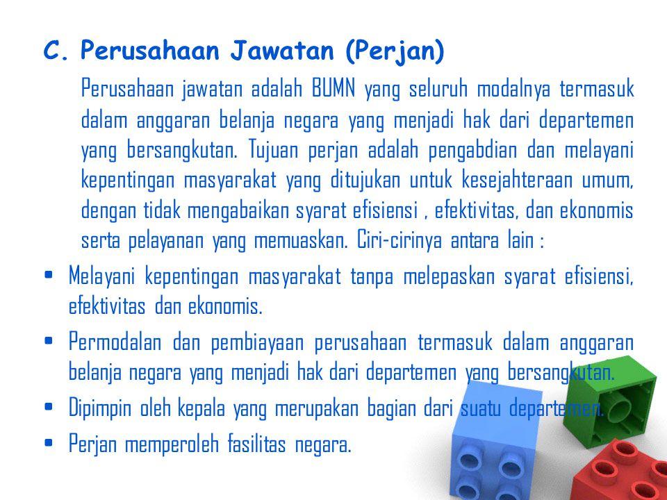 C.Perusahaan Jawatan (Perjan) Perusahaan jawatan adalah BUMN yang seluruh modalnya termasuk dalam anggaran belanja negara yang menjadi hak dari depart