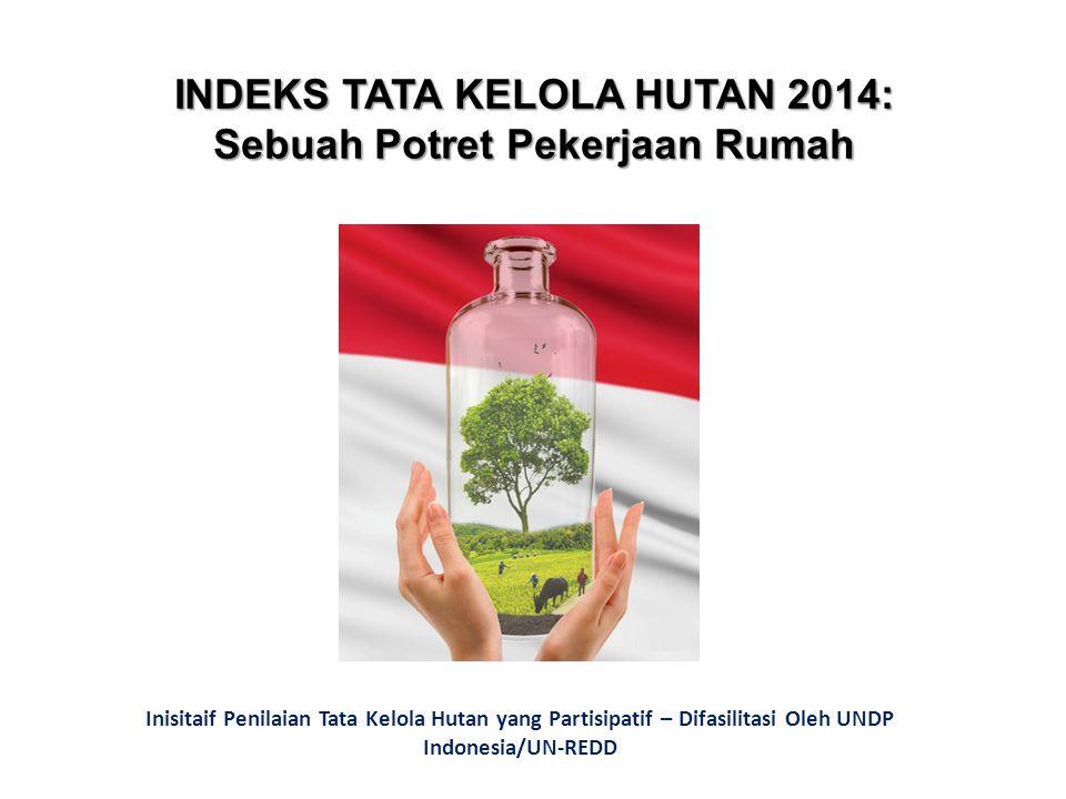 INDEKS TATA KELOLA HUTAN 2014: Sebuah Potret Pekerjaan Rumah Inisitaif Penilaian Tata Kelola Hutan yang Partisipatif – Difasilitasi Oleh UNDP Indonesia/UN-REDD