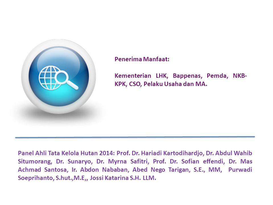 Penerima Manfaat: Kementerian LHK, Bappenas, Pemda, NKB- KPK, CSO, Pelaku Usaha dan MA. Panel Ahli Tata Kelola Hutan 2014: Prof. Dr. Hariadi Kartodiha