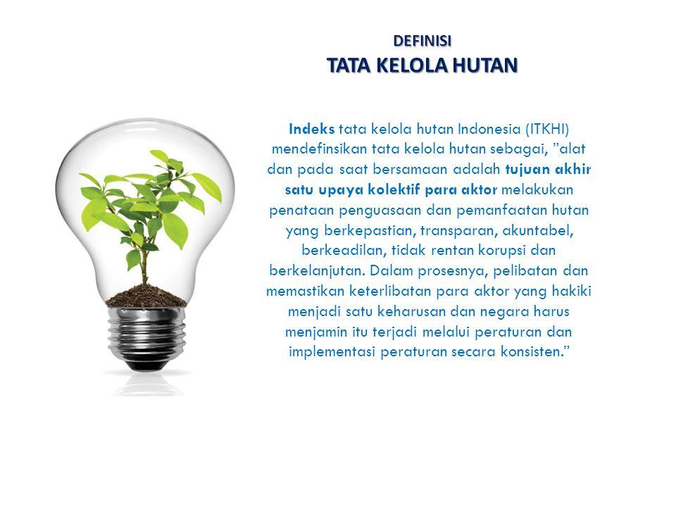"""DEFINISI TATA KELOLA HUTAN Indeks tata kelola hutan Indonesia (ITKHI) mendefinsikan tata kelola hutan sebagai, """"alat dan pada saat bersamaan adalah tu"""