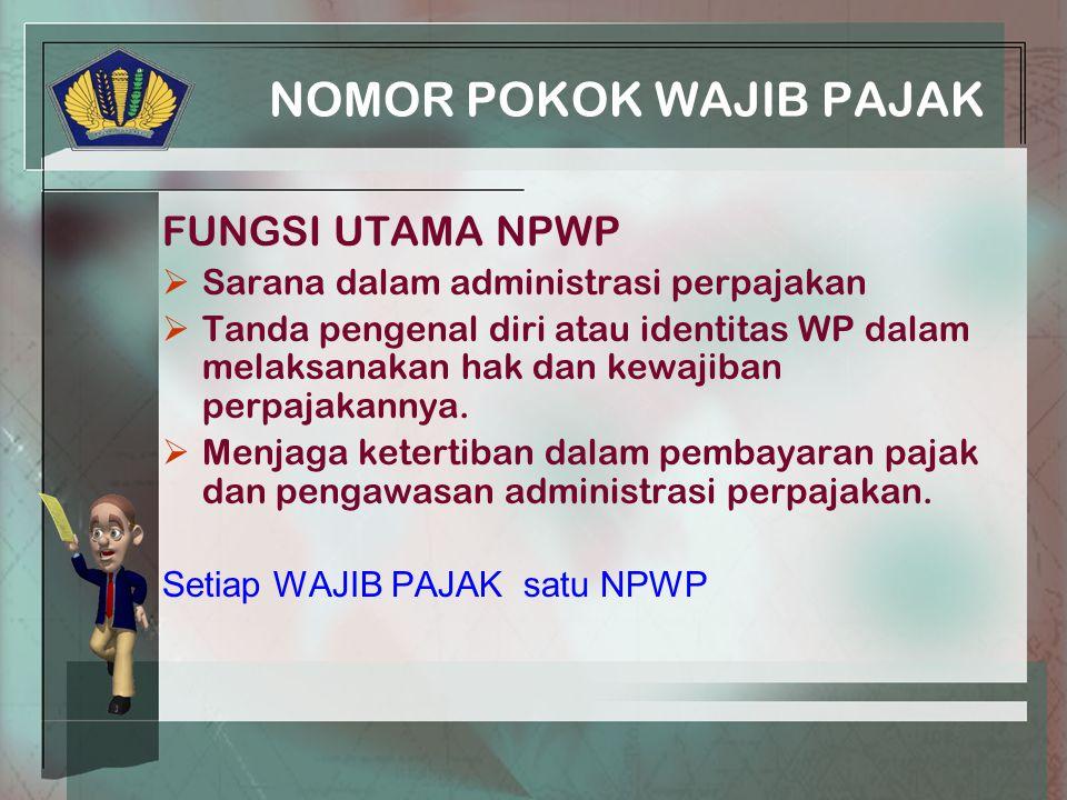 NOMOR POKOK WAJIB PAJAK FUNGSI UTAMA NPWP  Sarana dalam administrasi perpajakan  Tanda pengenal diri atau identitas WP dalam melaksanakan hak dan kewajiban perpajakannya.
