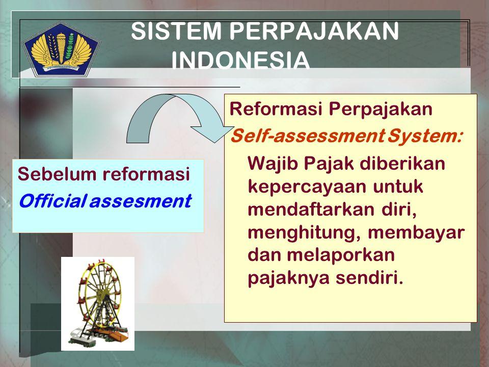 SISTEM PERPAJAKAN INDONESIA Sebelum reformasi Official assesment Reformasi Perpajakan Self-assessment System: Wajib Pajak diberikan kepercayaan untuk mendaftarkan diri, menghitung, membayar dan melaporkan pajaknya sendiri.