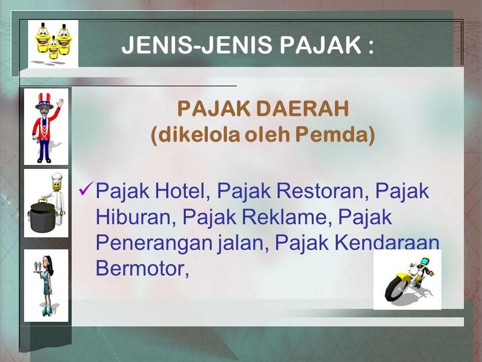JENIS-JENIS PAJAK : PAJAK DAERAH (dikelola oleh Pemda) Pajak Hotel, Pajak Restoran, Pajak Hiburan, Pajak Reklame, Pajak Penerangan jalan, Pajak Kendaraan Bermotor,