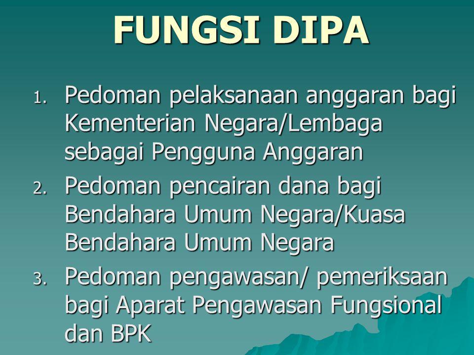 FUNGSI DIPA 1. Pedoman pelaksanaan anggaran bagi Kementerian Negara/Lembaga sebagai Pengguna Anggaran 2. Pedoman pencairan dana bagi Bendahara Umum Ne