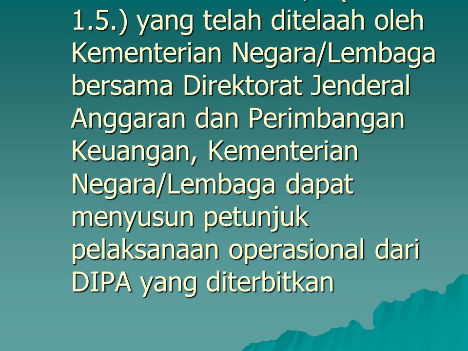 1. Penerbitan Petunjuk Pelaksanaan DIPA Berdasarkan RKA-K/L (Format 1.5.) yang telah ditelaah oleh Kementerian Negara/Lembaga bersama Direktorat Jende