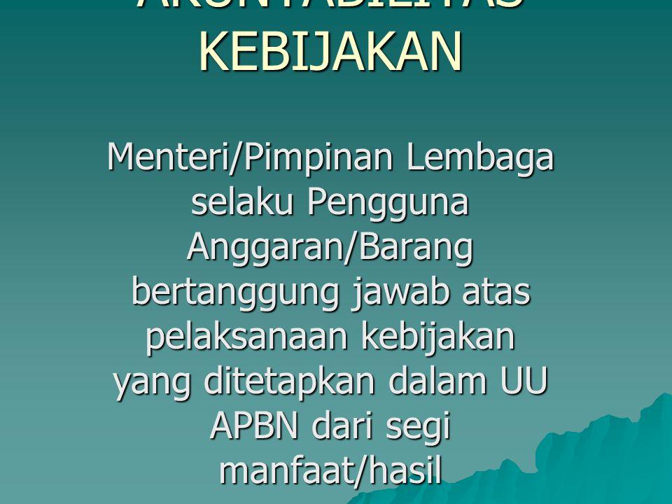 AKUNTABILITAS KEBIJAKAN Menteri/Pimpinan Lembaga selaku Pengguna Anggaran/Barang bertanggung jawab atas pelaksanaan kebijakan yang ditetapkan dalam UU
