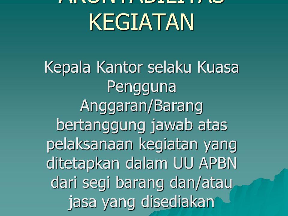 AKUNTABILITAS KEGIATAN Kepala Kantor selaku Kuasa Pengguna Anggaran/Barang bertanggung jawab atas pelaksanaan kegiatan yang ditetapkan dalam UU APBN d