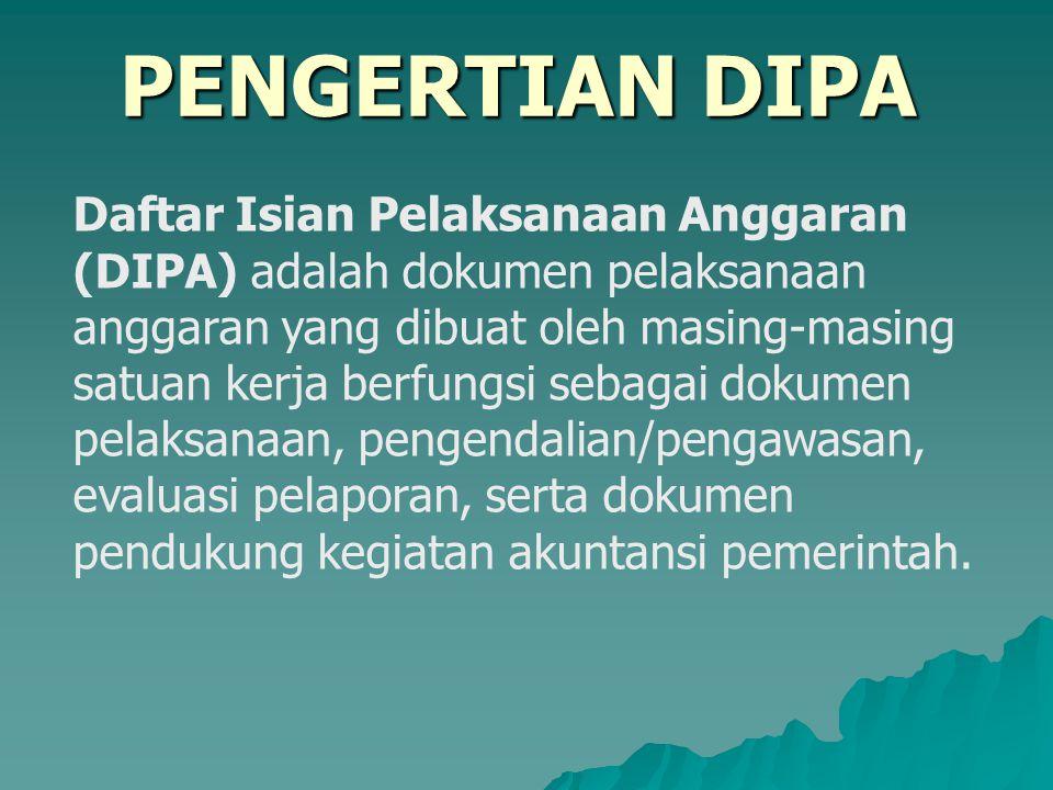 PENGERTIAN DIPA Daftar Isian Pelaksanaan Anggaran (DIPA) adalah dokumen pelaksanaan anggaran yang dibuat oleh masing-masing satuan kerja berfungsi seb
