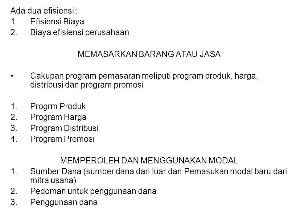Ada dua efisiensi : 1.Efisiensi Biaya 2.Biaya efisiensi perusahaan MEMASARKAN BARANG ATAU JASA Cakupan program pemasaran meliputi program produk, harga, distribusi dan program promosi 1.Progrm Produk 2.Program Harga 3.Program Distribusi 4.Program Promosi MEMPEROLEH DAN MENGGUNAKAN MODAL 1.Sumber Dana (sumber dana dari luar dan Pemasukan modal baru dari mitra usaha) 2.Pedoman untuk penggunaan dana 3.Penggunaan dana