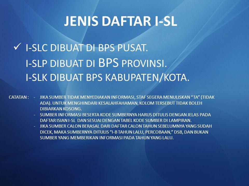 I-SLC DIBUAT DI BPS PUSAT. I-SLP DIBUAT DI BPS PROVINSI. I-SLK DIBUAT BPS KABUPATEN/KOTA. JENIS DAFTAR I-SL CATATAN :-JIKA SUMBER TIDAK MENYEDIAKAN IN