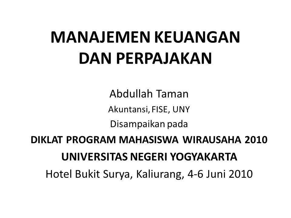 MANAJEMEN KEUANGAN DAN PERPAJAKAN Abdullah Taman Akuntansi, FISE, UNY Disampaikan pada DIKLAT PROGRAM MAHASISWA WIRAUSAHA 2010 UNIVERSITAS NEGERI YOGY