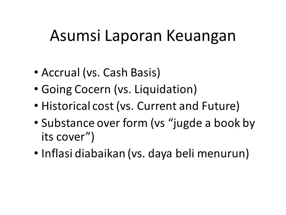"Asumsi Laporan Keuangan Accrual (vs. Cash Basis) Going Cocern (vs. Liquidation) Historical cost (vs. Current and Future) Substance over form (vs ""jugd"