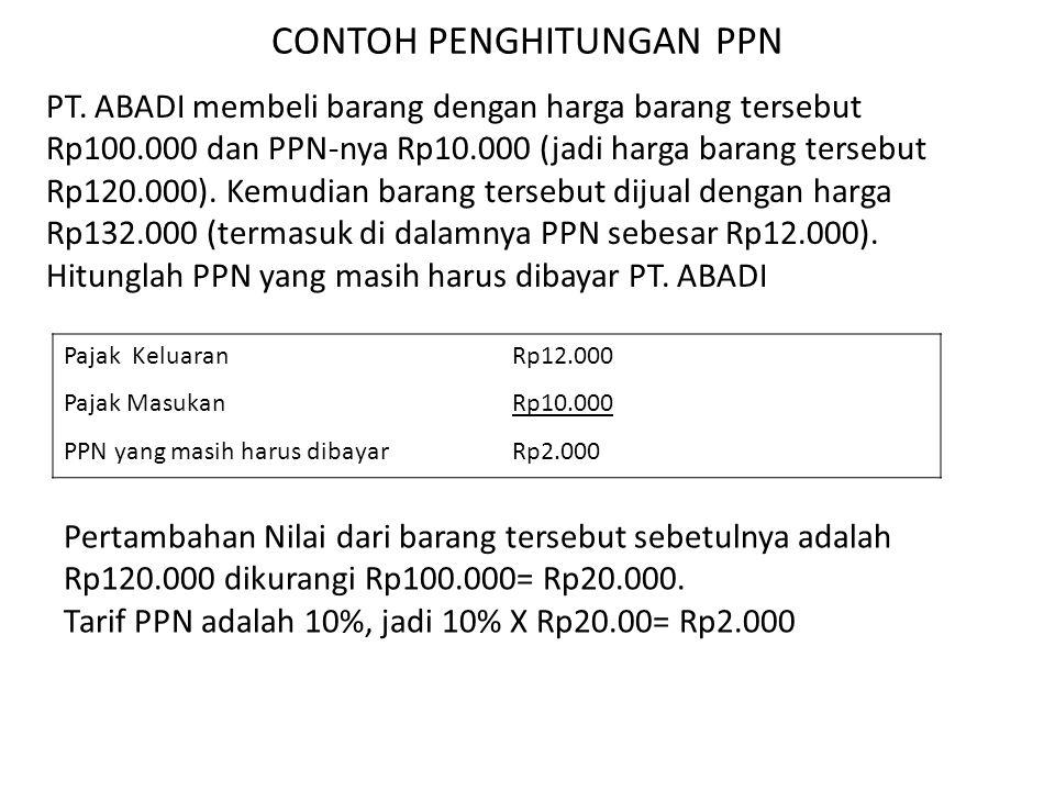 CONTOH PENGHITUNGAN PPN PT. ABADI membeli barang dengan harga barang tersebut Rp100.000 dan PPN-nya Rp10.000 (jadi harga barang tersebut Rp120.000). K