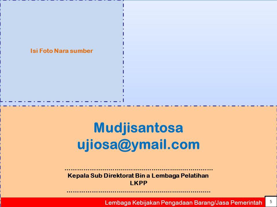 5 Mudjisantosa ujiosa@ymail.com ……………………………………………………………… Kepala Sub Direktorat Bin a Lembaga Pelatihan LKPP …………………………………………………………….