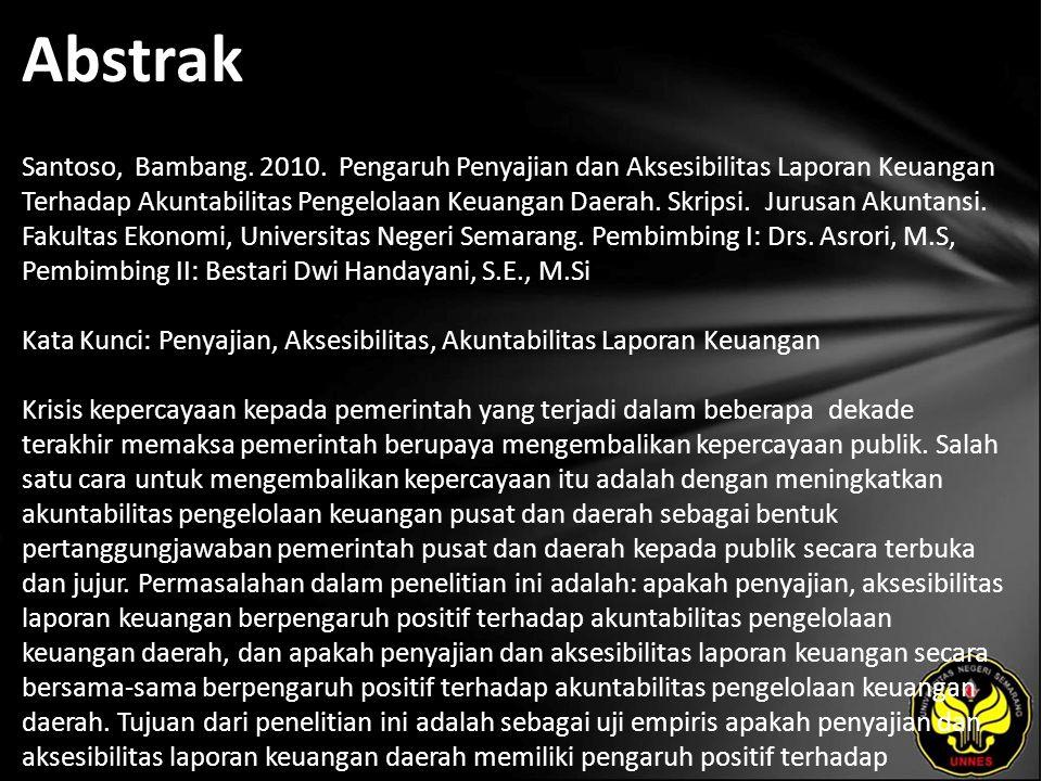 Abstrak Santoso, Bambang. 2010. Pengaruh Penyajian dan Aksesibilitas Laporan Keuangan Terhadap Akuntabilitas Pengelolaan Keuangan Daerah. Skripsi. Jur