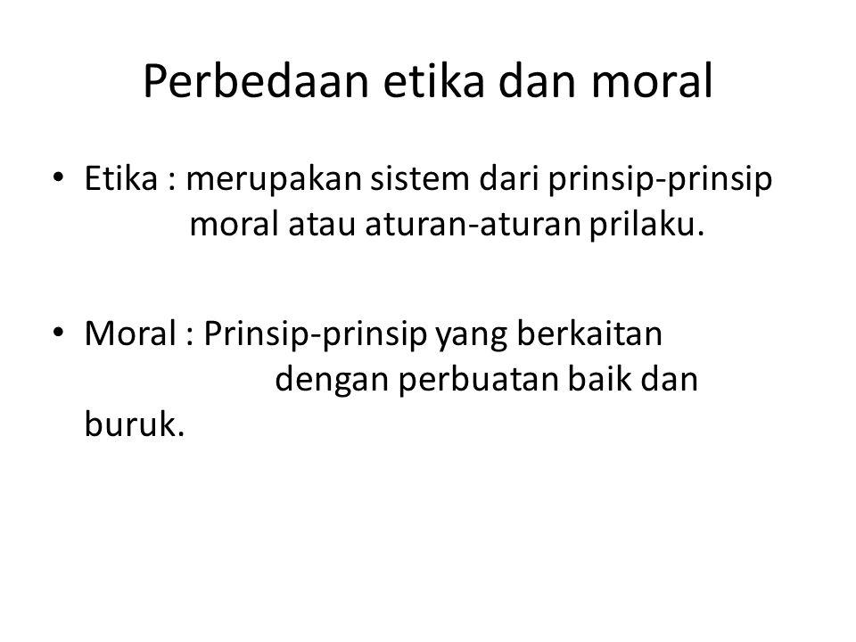 Perbedaan etika dan moral Etika : merupakan sistem dari prinsip-prinsip moral atau aturan-aturan prilaku.