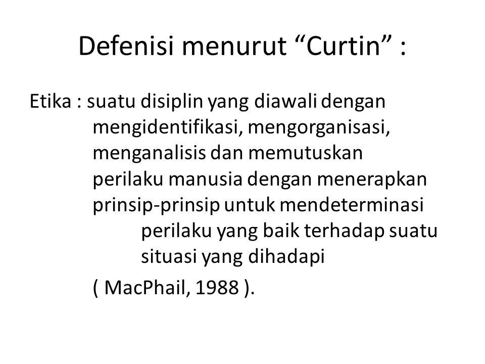 Defenisi menurut Curtin : Etika : suatu disiplin yang diawali dengan mengidentifikasi, mengorganisasi, menganalisis dan memutuskan perilaku manusia dengan menerapkan prinsip-prinsip untuk mendeterminasi perilaku yang baik terhadap suatu situasi yang dihadapi ( MacPhail, 1988 ).