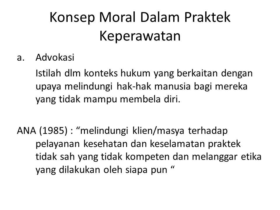 Konsep Moral Dalam Praktek Keperawatan a.Advokasi Istilah dlm konteks hukum yang berkaitan dengan upaya melindungi hak-hak manusia bagi mereka yang tidak mampu membela diri.