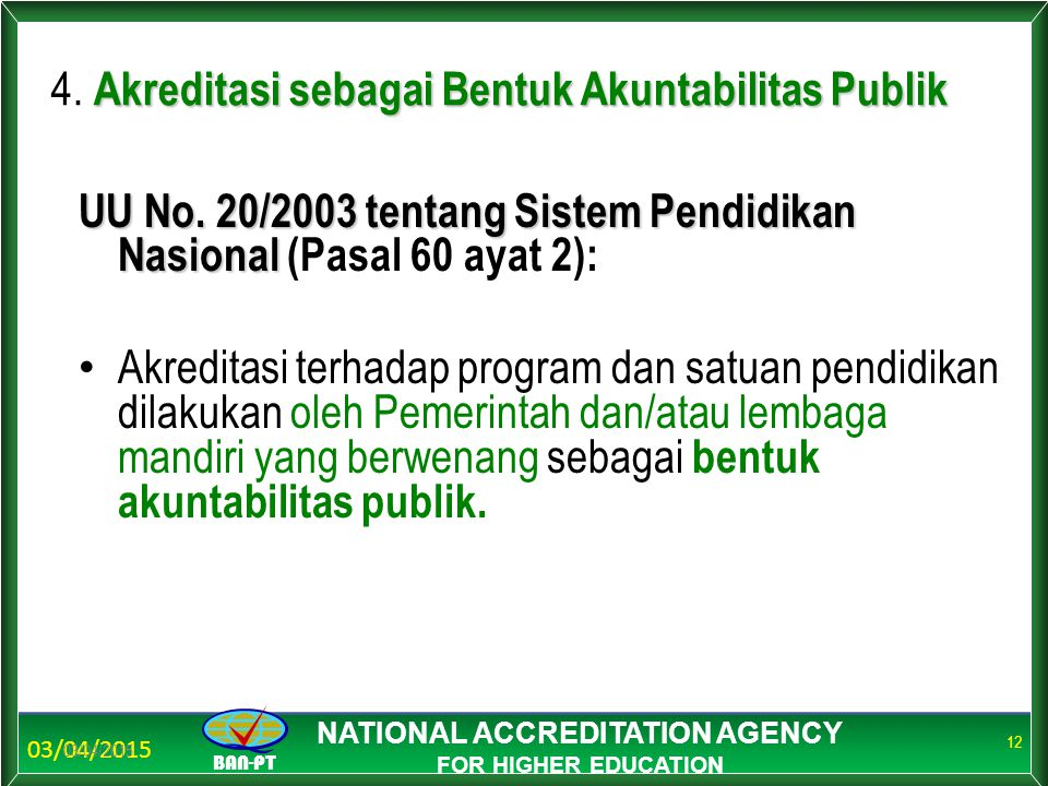 03/04/2015 BAN-PT NATIONAL ACCREDITATION AGENCY FOR HIGHER EDUCATION 03/04/2015 12 Akreditasi sebagai Bentuk Akuntabilitas Publik 4.