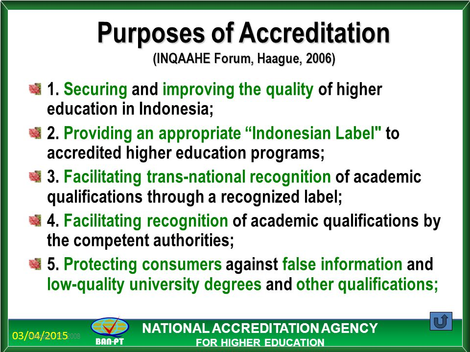 03/04/2015 BAN-PT NATIONAL ACCREDITATION AGENCY FOR HIGHER EDUCATION February 15, 2008 Purposes of Accreditation (INQAAHE Forum, Haague, 2006) 1. Secu
