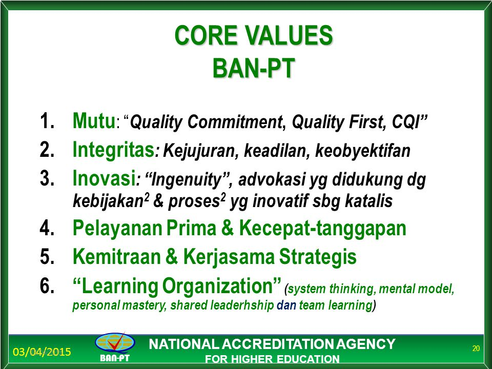 """03/04/2015 BAN-PT NATIONAL ACCREDITATION AGENCY FOR HIGHER EDUCATION 03/04/2015 20 CORE VALUES BAN-PT 1.Mutu : """" Quality Commitment, Quality First, CQ"""