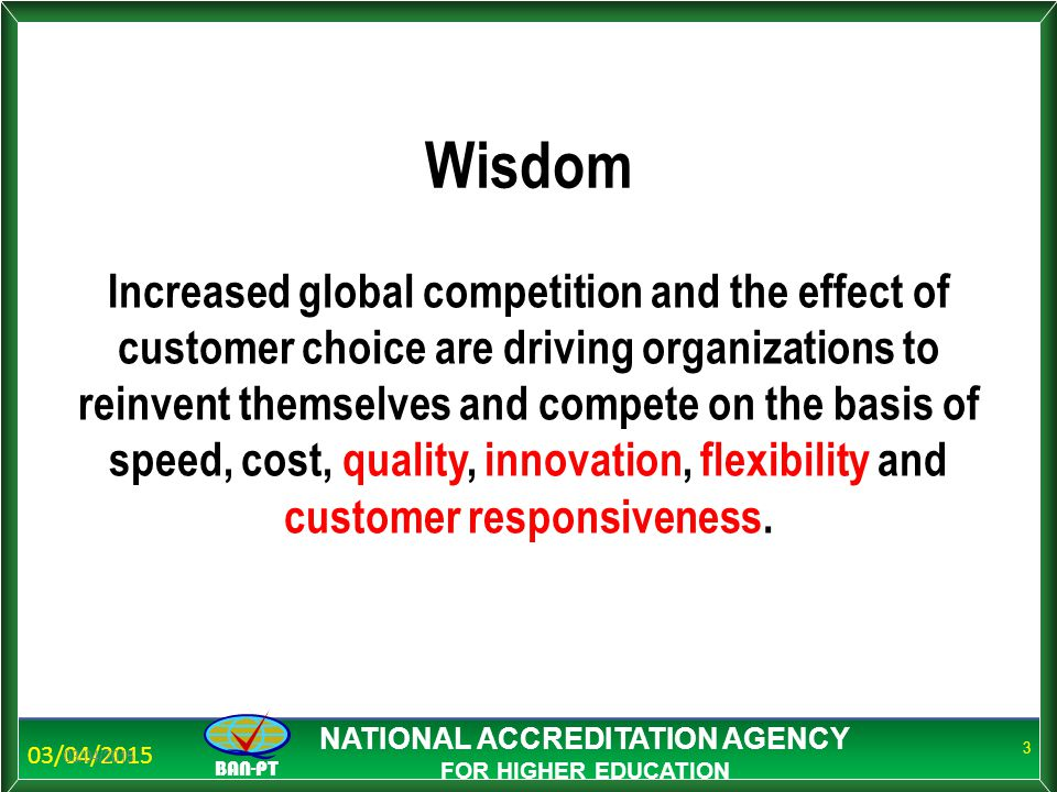BAN-PT NATIONAL ACCREDITATION AGENCY FOR HIGHER EDUCATION Wisdom Increased global competition and the effect of customer choice are driving organizations to reinvent themselves and compete on the basis of speed, cost, quality, innovation, flexibility and customer responsiveness.